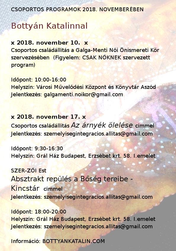 A 2018. novemberi csoportos programokat feltüntettem a plakáton. A megosztásokat, továbbküldéseket nagyon köszönöm :) Az egyéni állítói alkalmak miatt kérlek, jelentkezzetek emailben, ezek időpontját egyeztessük együtt.   November 10-én lesz a Galga Menti Női Önismereti Kör állítói napja Aszódon 10:00-16:00-ig. Ide is lehet jelentkezni állítóknak és segítőknek is. Itt egy nagyon erős női energia működik, bátor és felkészült, az önismereti utat járó csoportba érkezel. Csak nőknek! Talán az is számít, hogy a jelenleg elérhető legolcsóbb lehetőség, ha állítást szeretnél kérni: itt csak 10.000 Ft állítóknak a díj.   November 17-én újra csoportos állítói nap lesz a Grál házban 9:30-16:00 óráig. A nap fókusza az Árnyék ölelése... Kérlek, hangolódj egy pillanatra az árny és az arany szavak hangzásában rejlő kapcsolatra... s bízz abban, hogy munkánk által árnyékunk gyógyulásra, fényre talál, s az áldás arany derengése érkezik a terünkbe.  18:00-tól pedig a következő SZER-ZŐI est szintén Szabadi Zsuzsival Kincstár címmel. A bársonyos (éj) vagy föld jellegű (barlang) mélységekben elszórt kincseink után indulunk egy komplex est során, amikor is célunk az árny arannyá, méghozzá lélekarannyá, áldássá való transzformálása. Jóvá tesszük a múltat, a jelent és a jövőt.   A programokra a megszokott módon, a jelentkezési lapokon regisztrálhatsz: www.bottyankatalin.com - a programnaptár alatti menüben találhatók.   Bármilyen kérdést, kérést szívesen meghallgatok, megválaszolok, keressetek nyugodtan.   Szeretettel: Bottyán Katalin coach, személyiségintegrációs állításvezető